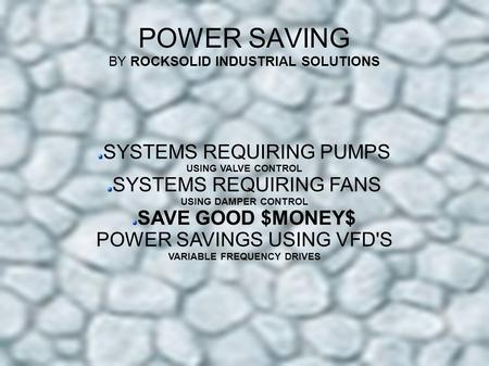 POWER SAVING BY ROCKSOLID INDUSTRIAL SOLUTIONS SYSTEMS REQUIRING PUMPS USING VALVE CONTROL SYSTEMS REQUIRING FANS USING DAMPER CONTROL SAVE GOOD $MONEY$