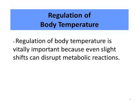 1 Regulation of Body Temperature Regulation of body temperature is vitally important because even slight shifts can disrupt metabolic reactions.