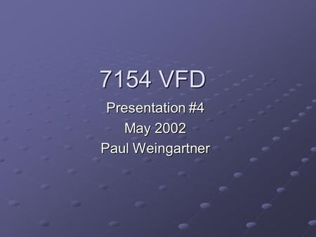 7154 VFD Presentation #4 May 2002 Paul Weingartner.