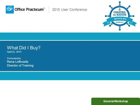 2015 User Conference What Did I Buy? April 22, 2015 Presented by: Rena Lefkowitz Director of Training General Workshop.