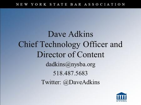 N E W Y O R K S T A T E B A R A S S O C I A T I O N Dave Adkins Chief Technology Officer and Director of Content 518.487.5683 Twitter: