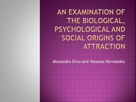 Alexandra Erno and Vanessa Hernandez.  The neurotransmitters dopamine, adrenaline and serotonin play an important role in the feeling of love – Fischer.