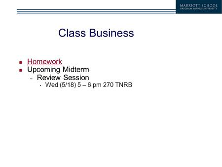 Class Business Homework Upcoming Midterm – Review Session Wed (5/18) 5 – 6 pm 270 TNRB.