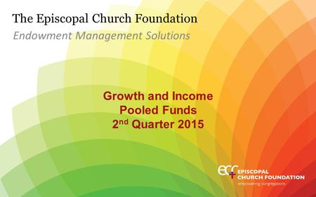 The Episcopal Church Foundation Growth and Income Pooled Funds 2 nd Quarter 2015 Endowment Management Solutions.
