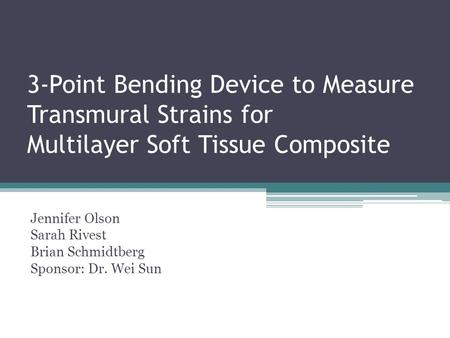 3-Point Bending Device to Measure Transmural Strains for Multilayer Soft Tissue Composite Jennifer Olson Sarah Rivest Brian Schmidtberg Sponsor: Dr. Wei.