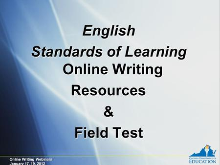 Online Writing Webinars January 17, 19, 2012 English Standards of Learning Online Writing Resources& Field Test English Standards of Learning Online Writing.