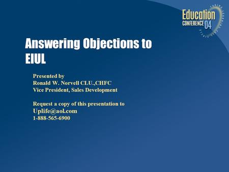 Answering Objections to EIUL Presented by Ronald W. Norvell CLU.,CHFC Vice President, Sales Development Request a copy of this presentation to