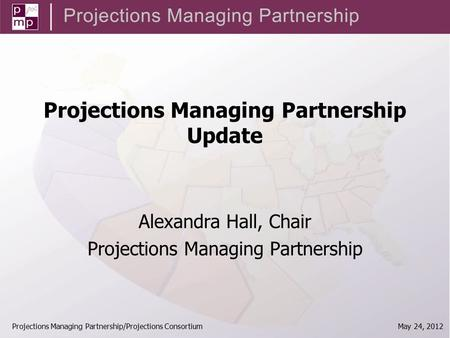 Projections Managing Partnership/Projections Consortium May 24, 2012 Projections Managing Partnership Update Alexandra Hall, Chair Projections Managing.