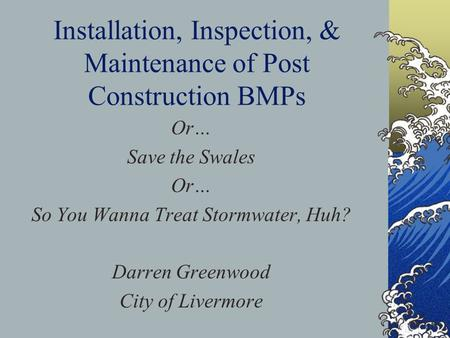 Installation, Inspection, & Maintenance of Post Construction BMPs Or… Save the Swales Or… So You Wanna Treat Stormwater, Huh? Darren Greenwood City of.