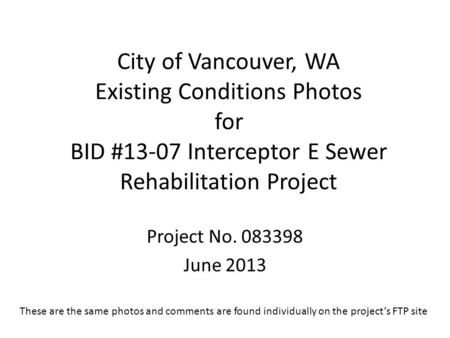 City of Vancouver, WA Existing Conditions Photos for BID #13-07 Interceptor E Sewer Rehabilitation Project Project No. 083398 June 2013 These are the same.