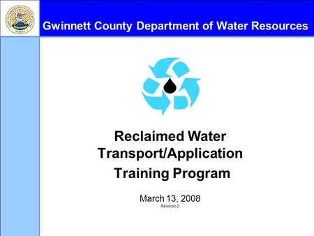 Gwinnett County Department of Water Resources Reclaimed Water Transport/Application Training Program March 13, 2008 Revision 2.