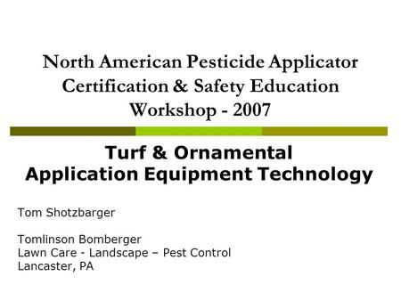 North American Pesticide Applicator Certification & Safety Education Workshop - 2007 Turf & Ornamental Application Equipment Technology Tom Shotzbarger.