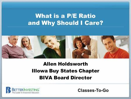 Classes-To-Go What is a P/E Ratio and Why Should I Care? Allen Holdsworth Illowa Buy States Chapter BIVA Board Director.
