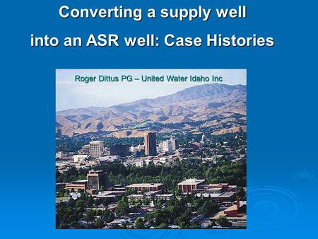 Converting a supply well into an ASR well: Case Histories Roger Dittus PG – United Water Idaho Inc.