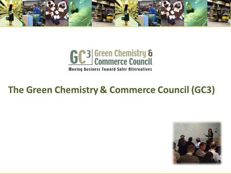 The Green Chemistry & Commerce Council (GC3). What is the GC3? A cross sectoral, B-2-B network of more than 70 companies and other organizations formed.