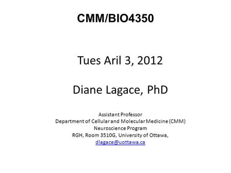 CMM/BIO4350 Tues Aril 3, 2012 Diane Lagace, PhD Assistant Professor Department of Cellular and Molecular Medicine (CMM) Neuroscience Program RGH, Room.
