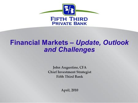Financial Markets – Update, Outlook and Challenges John Augustine, CFA Chief Investment Strategist Fifth Third Bank April, 2010.