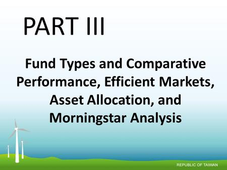 <strong>Fund</strong> Types and Comparative Performance, Efficient Markets, Asset Allocation, and Morningstar Analysis PART III.