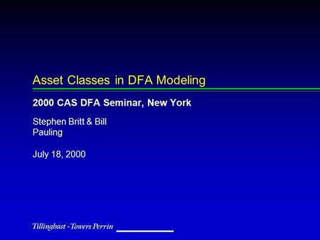 July 18, 2000 Stephen Britt & Bill Pauling Asset Classes in DFA Modeling 2000 CAS DFA Seminar, New York.