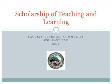 FACULTY LEARNING COMMUNITY CSU EAST BAY 2014 Scholarship of Teaching and Learning.