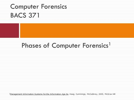 Phases of Computer Forensics 1 Computer Forensics BACS 371 1 Management Information Systems for the Information Age 5e, Haag, Cummings, McCubbrey, 2005,