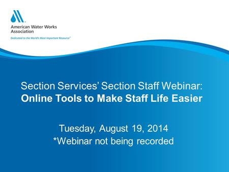 Section Services' Section Staff Webinar: Online Tools to Make Staff Life Easier Tuesday, August 19, 2014 *Webinar not being recorded.