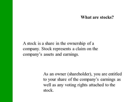 What are stocks? A stock is a share in the ownership of a company. Stock represents a claim on the company's assets and earnings. As an owner (shareholder),