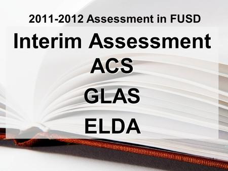 2011-2012 Assessment in FUSD Interim Assessment ACS GLASELDA 1.