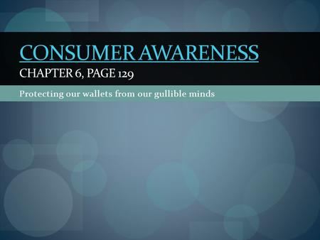 Protecting our wallets from our gullible minds CONSUMER AWARENESS CONSUMER AWARENESS CHAPTER 6, PAGE 129.