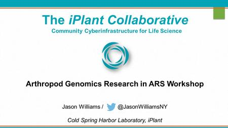 The iPlant Collaborative Community Cyberinfrastructure for Life Science Arthropod Genomics Research in ARS Workshop Jason Williams Cold.