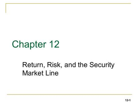 12-1 Chapter 12 Return, Risk, and the Security Market Line.