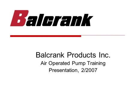 Balcrank Products Inc. Air Operated Pump Training Presentation, 2/2007.