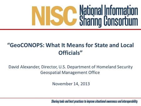 """GeoCONOPS: What It Means for State and Local Officials"" David Alexander, Director, U.S. Department of Homeland Security Geospatial Management Office November."