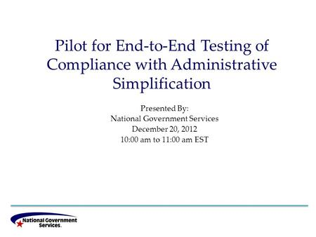 Pilot for End-to-End Testing of Compliance with Administrative Simplification Presented By: National Government Services December 20, 2012 10:00 am to.