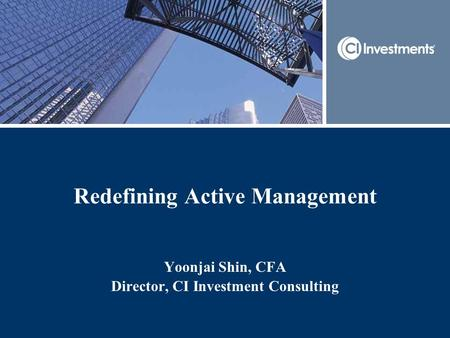 Redefining Active Management Yoonjai Shin, CFA Director, CI Investment Consulting.