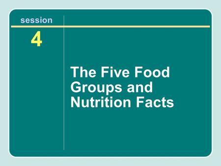 Session 4 The Five Food Groups and Nutrition Facts.