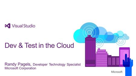 Randy Pagels, Developer Technology Specialist Microsoft Corporation Dev & Test in the Cloud.