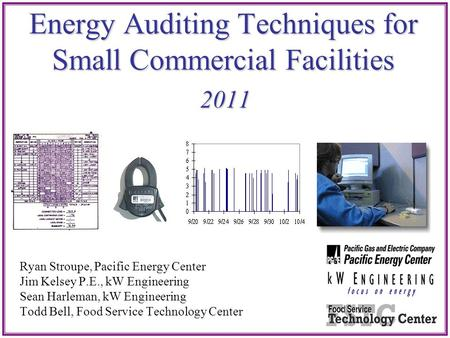 Energy Auditing Techniques for Small Commercial Facilities 2011 Ryan Stroupe, Pacific Energy Center Jim Kelsey P.E., kW Engineering Sean Harleman, kW Engineering.