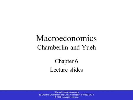Use with Macroeconomics by Graeme Chamberlin and Linda Yueh ISBN 1-84480-042-1 © 2006 Cengage Learning Macroeconomics Chamberlin and Yueh Chapter 6 Lecture.