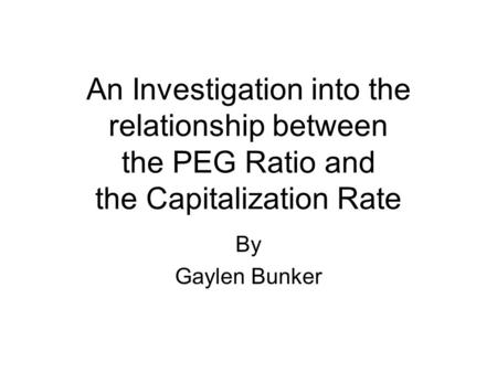 An Investigation into the relationship between the PEG Ratio and the Capitalization Rate By Gaylen Bunker.