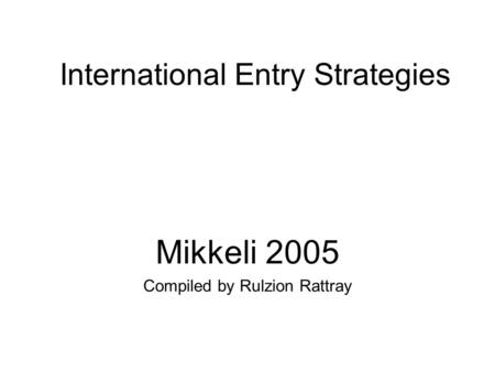 International Entry Strategies Mikkeli 2005 Compiled by Rulzion Rattray.