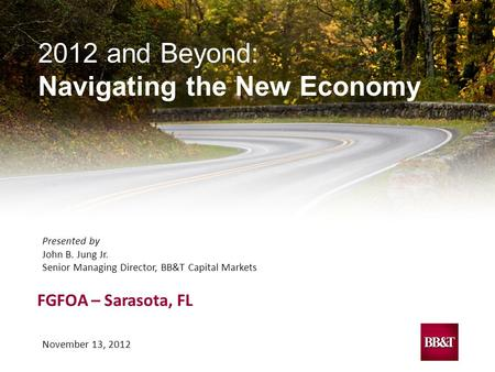 November 13, 2012 2012 and Beyond: Navigating the New Economy FGFOA – Sarasota, FL Presented by John B. Jung Jr. Senior Managing Director, BB&T Capital.