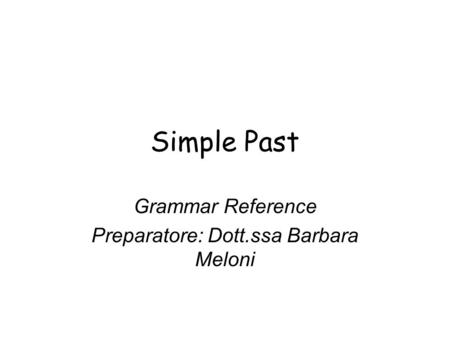 Simple Past Grammar Reference Preparatore: Dott.ssa Barbara Meloni.
