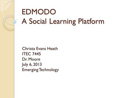 EDMODO A Social Learning Platform Christa Evans Heath ITEC 7445 Dr. Moore July 6, 2013 Emerging Technology.