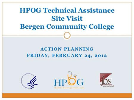 ACTION PLANNING FRIDAY, FEBRUARY 24, 2012 HPOG Technical Assistance Site Visit Bergen Community College.