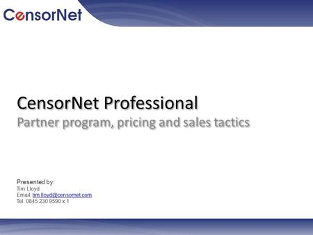 CensorNet Professional Partner program, pricing and sales tactics Presented by: Tim Lloyd   Tel: 0845.