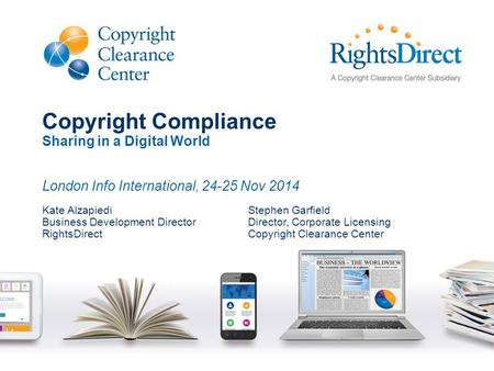 Copyright Compliance Sharing in a Digital World London Info International, 24-25 Nov 2014 Kate Alzapiedi Business Development Director RightsDirect Stephen.