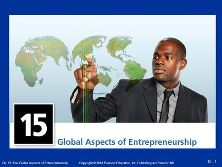 Ch. 15: The Global Aspects of Entrepreneurship 15 - 1 Copyright © 2014 Pearson Education, Inc. Publishing as Prentice Hall.
