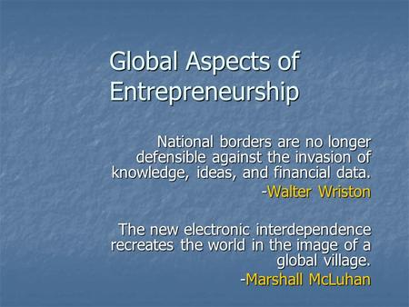 Global Aspects of Entrepreneurship National borders are no longer defensible against the invasion of knowledge, ideas, and financial data. -Walter Wriston.