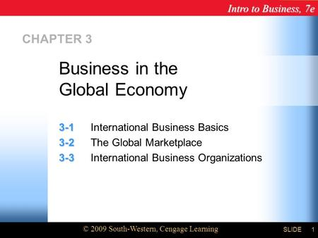 Intro to Business, 7e © 2009 South-Western, Cengage Learning SLIDE1 CHAPTER 3 3-1 3-1International Business Basics 3-2 3-2The Global Marketplace 3-3 3-3International.